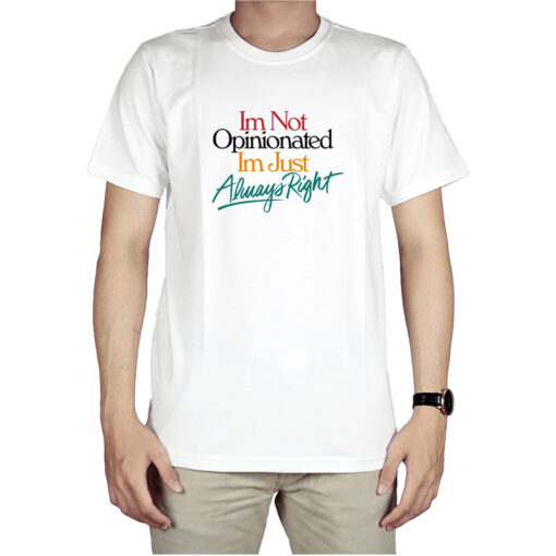 I'm Not Opinionated I'm Just Always Right T-Shirt