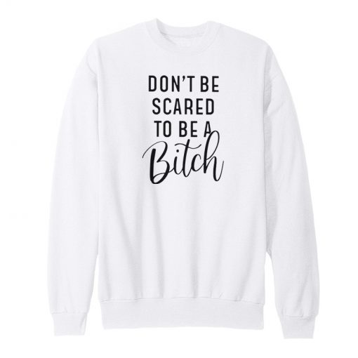 Don't Be Scared To Be A Bitch Sweatshirt
