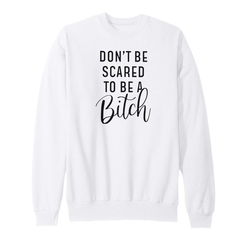 Dont Be Scared To Be A Bitch Sweatshirt - Home