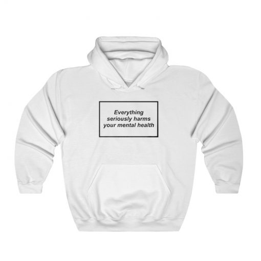 Everything Seriously Harms Your Mental Health Hoodie