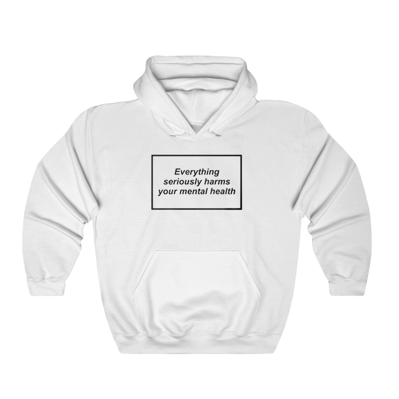 Everything Seriously Harms Your Mental Health Hoodie - Home