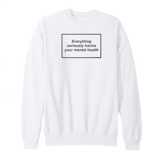 Everything Seriously Harms Your Mental Health Sweatshirt