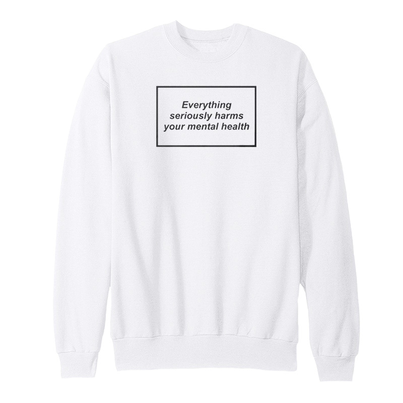 Everything Seriously Harms Your Mental Health Sweatshirt - Home