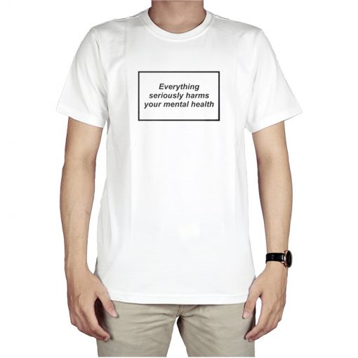 Everything Seriously Harms Your Mental Health T-Shirt