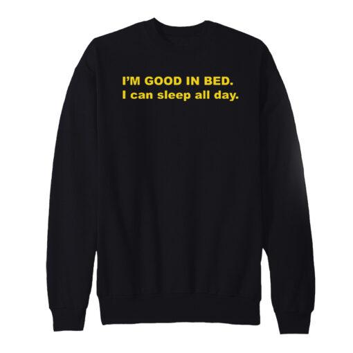 I'm Good In Bed I Can Sleep All Day Sweatshirt