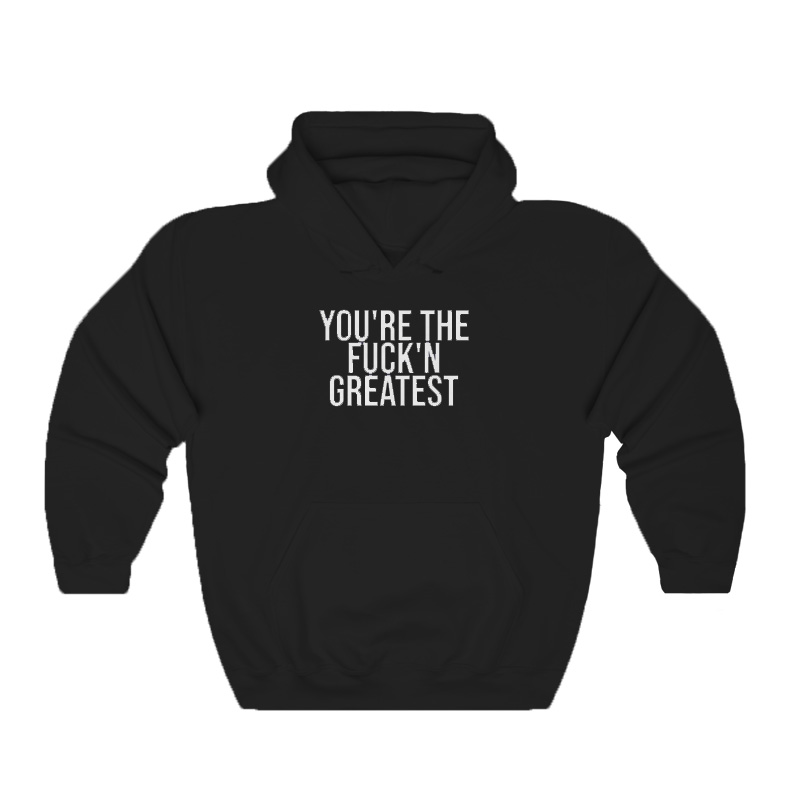 Youre The Fuckn Greatest Hoodie - Home