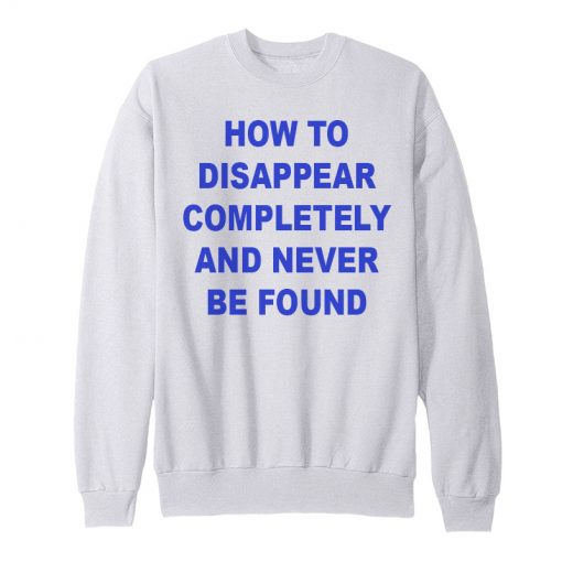 How To Disappear Completely And Never Be Found Sweatshirt