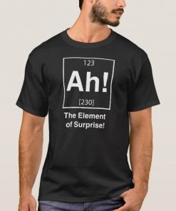 The Element Of Surprise T-Shirt Ready For Men And Women