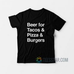 Beer For Tacos Pizza And Burger T-Shirt