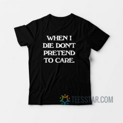 When I Die Don't Pretend To Care T-Shirt