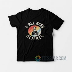 Y'all Need Science T-Shirt