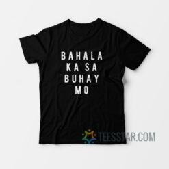 Bahala Ka Sa Buhay Mo T-Shirt