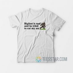 Big Foot Is Real And He Tried To Eat My Ass T-Shirt