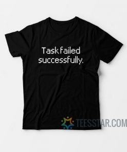 Task Failed Successfully T-Shirt