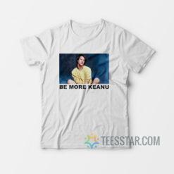 Be More Keanu It T-Shirt