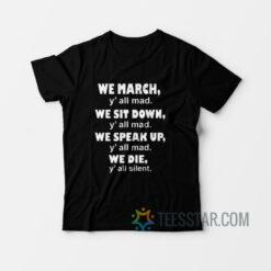 We March Y'all Mad We Sit Down Y'all Mad We Speak Up Y'all Mad We Die Y'all Silent T-Shirt