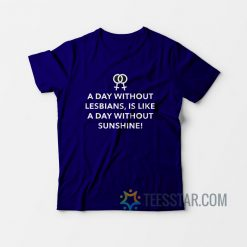 A Day Without Lesbians Is Like A Day Without Sunshine T-Shirt