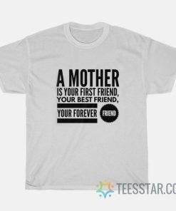 A mother is your first friend, your best friend, your forever friend t SHIRT
