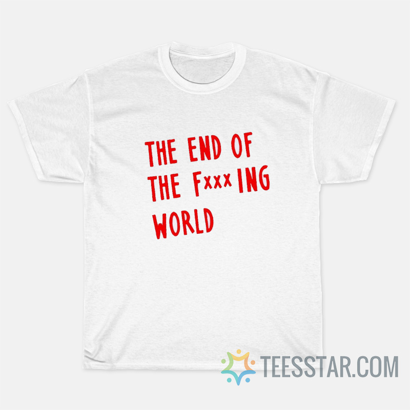 The End Of Fucking World T-Shirts
