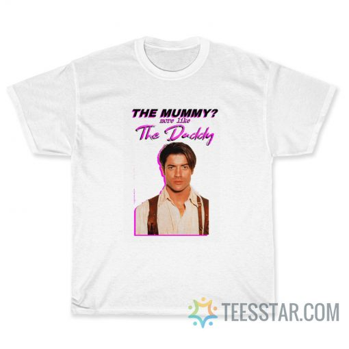 The Mummy More Like the Daddy Brendan-Fraser T-Shirt