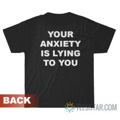 Your Anxiety Is Lying To You T-Shirt
