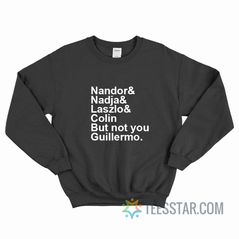 Nandor Nadja Laszlo Colin But Not You Guillermo Sweatshirt