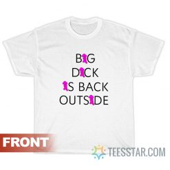 Big Dick Is Back Outside And Loving It T-Shirt