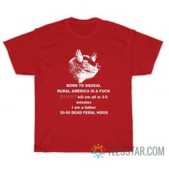 30-50 Feral Hogs Born To Squeal Rural America Is A Fuck T-Shirt