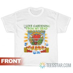 I Love Gardening From My Head Peas And Love T-Shirt