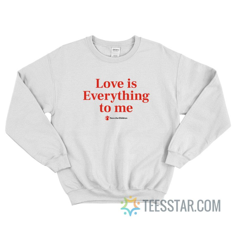 Love Is Everything To Me Save The Children Sweatshirt
