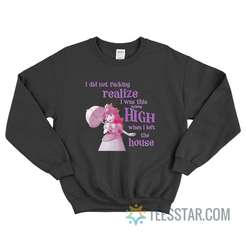 I Did Not Fucking Realize I Was This Fucking High When I Left The House Sweatshirt
