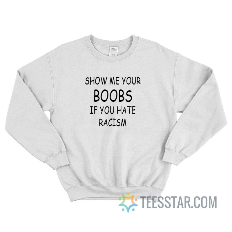 Show Me Your Boobs If You Hate Racism Sweatshirt