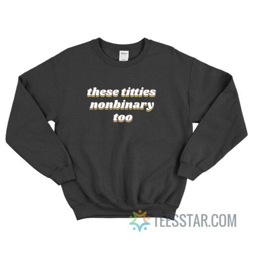 These Titties Nonbinary Too Sweatshirt