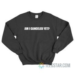 Am I Canceled Yet Sweatshirt