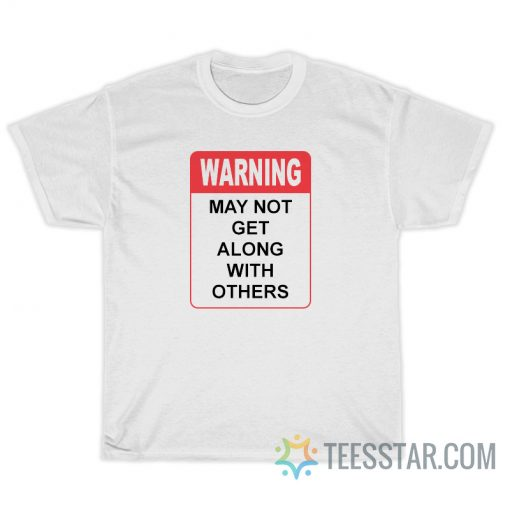 Warning May Not Get Along With Others T-Shirt