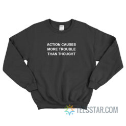 Action Causes More Trouble Than Thought Sweatshirt